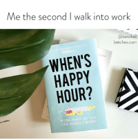 Funny, Work, and Best: Me the second I walk into work  @betches  betches.com  TIMES BEST LLING AUTHORS  WHEN'S  HAPPY  HOUR?  LLER  4咕  Au  WORK HARD SO YOU  CAN HARDLY WORK I can't believe I'm still here. If you've ever cried in the bathroom at work you need to preorder our new funny as fuck career book. preorder link in bio.