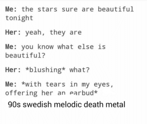 Beautiful, Meme, and Phone: Me: the stars sure are beautiful  tonight  Her yeah, they are  Me: you know what else is  beautiful?  Her *blushing* what?  Me: *with tears in my eyes,  offering her an earbud  90s swedish melodic death metal withfreyjaonourside:  i made this meme using my phone and it took way more effort than it should have
