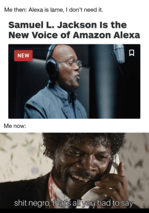 'Tis the season: Me then: Alexa is lame, I don't need it.  Samuel L. Jackson Is the  New Voice of Amazon Alexa  NEW  Me now:  shit negro, that's all you had to say 'Tis the season