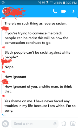 Ignorant, Life, and Racism: ME  There's no such thing as reverse racism.  If you're trying to convince me black  people can be racist this will be how the  conversation continues to go.  ME  Black people can't be racist against white  people?  Nope  ME  How ignorant  How ignorant of you, a white man, to think  that.  ME  Yes shame on me. I have never faced any  troubles in my life because I am white. l'm so  sorry  D.J.  Send a chat Black people can't be racist
