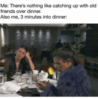 Friends, Instagram, and Girl Memes: Me: There's nothing like catching up with old  friends over dinner.  Also me, 3 minutes into dinner:  @gaybestfriend Instagram over everything. (@gaybestfriend)