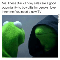 Black Friday, Friday, and Funny: Me: These Black Friday sales are a good  opportunity to buy gifts for people I love  Inner me: You need a new TV Man I don't even watch tv