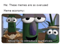 Meme Economy: Me: These memes are so overused  Meme economy:  Oo  Allow us to introduce ourselves