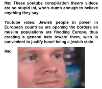 Dumb, Lol, and Meme: Me: These youtube conspiration theory videos  are so stupid lol, who's dumb enough to believe  anything they say.  Youtube video: Jewish people in power in  European countries are opening the borders so  muslim populations are flooding Europe, thus  creating a general hate toward them, wich is  convenient to justify Israel being a jewish state.  Me: