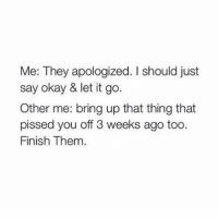 Apology: Me: They apologized. should just  say okay & let it go  Other me: bring up that thing that  pissed you off 3 weeks ago too  Finish Them.