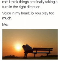 Play, Heading, and Thinking: me: think things are finally taking a  turn in the right direction.  Voice in my head: lol you play too  much  Me