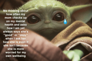 """Moms always be looking out for our wellbeing: Me thinking about  how often my  mom checks up  on my mental  health and asks  how I am yet  always says she's  """"good"""" or """"okay""""  when I ask her  how she is even if  she isn't because  she is more  worried for my  own wellbeing Moms always be looking out for our wellbeing"""