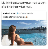Angel, Drive, and Last Meal: Me thinking about my next meal straight  after finishing my last meal  Catherine Paiz @CatherinePaiz  waiting for you my angel 901 Shelby drive