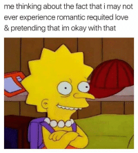 Love, Okay, and Dank Memes: me thinking about the fact that i may not  ever experience romantic requited love  & pretending that im okay with that 😊😊😊😊😊😊 itscoolasf noworriesasf foreveralone lonelinessismyonetruebae @just2vicious