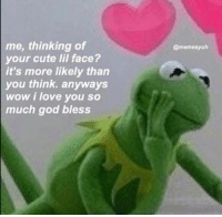 Cute, God, and Love: me, thinking of  your cute lil face?  it's more likely than  you think. anyways  wow i love you so  much god bless  @memesyuh