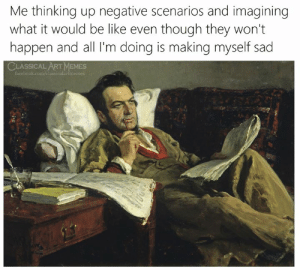 Classical: Me thinking up negative scenarios and imagining  what it would be like even though they won't  happen and all I'm doing is making myself sad  CLASSICAL ART MEMES  facebook.com/classicalartmemes