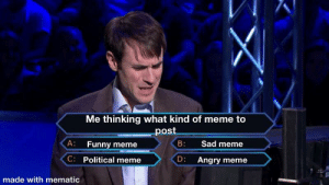 These are hard times: Me thinking what kind of meme to  post  B:  A: Funny meme  Sad meme  C: Political meme  D: Angry meme  made with mematic These are hard times