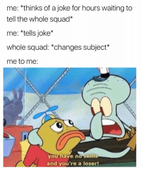 "Squad, Waiting..., and You: me: *thinks of a joke for hours waiting to  tell the whole squad""  me: *tells joke*  whole squad: *changes subject*  me to me:  you have no skills  and you're a loser! Tentacles WardSquid"