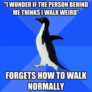 Weird, How To, and How: ME THINKS WALK WEIRD  FORGETS HOW TO WALK  NORMALLY Bug in my legs