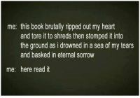 Memes, 🤖, and Stomp: me: this book brutally ripped out my heart  and tore it to shreds then stomped it into  the ground as i drowned in a sea of my tears  and basked in eternal sorrow  me: here read it what book has done that to you?    if you don't read much, what movie?    kc