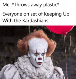 Pennywise memes are cool: Me: *Throws away plastic*  Everyone on set of Keeping Up  With the Kardashians: Pennywise memes are cool
