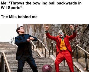 Strike!: Me: Throws the bowling ball backwards in  Wii Sports  The Miis behind me Strike!
