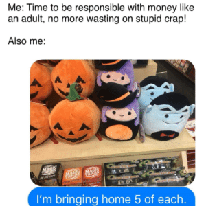 Me?irl by eevee03tv MORE MEMES: Me: Time to be responsible with money like  an adult, no more wasting on stupid crap!  Also me:  MACIC  TRICKS  INGER CHOP PEACH UCER  GHDEEYEBALL  TRICKS  LIDE Y RALL  YEGA  SLDE  I'm bringing home 5 of each. Me?irl by eevee03tv MORE MEMES