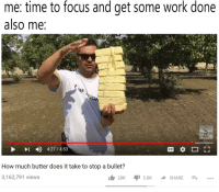 "Memes, Shit, and Work: me: time to focus and get some work done  also me:  4)  4:27 / 4:53  How much butter does it take to stop a bullet?  3,162,791 views <p>back on my shit via /r/memes <a href=""https://ift.tt/2rX5iBn"">https://ift.tt/2rX5iBn</a></p>"