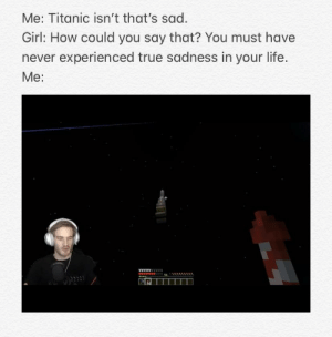 Life, Reddit, and Titanic: Me: Titanic isn't that's sad.  Girl: How could you say that? You must have  never experienced true sadness in your life.  Мe:  wwAAAAA I cried for hours