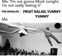 "Yummy, The Wiggles, and Fruit: Me: T'm not gonna Mosh tonight,  I'm not really feeling it""  THE WIGGLES  FRUIT SALAD, YUMMY  YUMMY  e:"