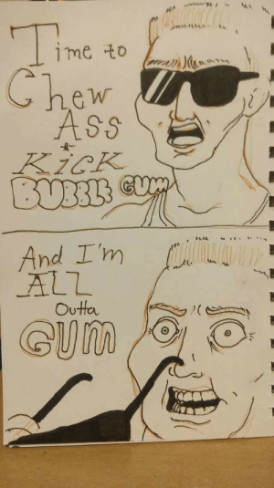 Get Your Dump On: me to  Chew  ASs  KicK  BUBBLS  And I'm  ALL  Outta  GUM Get Your Dump On