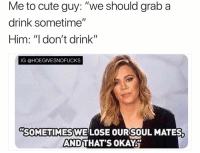 "Cute, Okay, and Girl Memes: Me to cute guy: ""we should grab a  drink sometime""  Him: ""I don't drink""  IG @HOEGIVESNOFUCKS  SOMETIMES,WELOSE OUR!SOUL MATES  AND  THAT'S OKAY Sometimes you gotta throw the whole guy out ( @1foxybitch )"