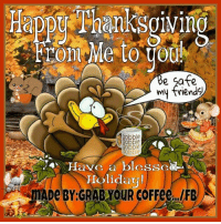 HAPPY THANKSGIVING EVERYONE!!! Cheers!: Me to  e Safe  y obble  Obble  Have a blessCal  Holiday!  MADe BY GRAB YOUR COFFee...IFB) A HAPPY THANKSGIVING EVERYONE!!! Cheers!