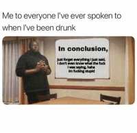 Dank, Drunk, and Fuck: Me to everyone l've ever spoken to  when l've been drunk  In conclusion,  Just forget everything I Just sald,  l don't even know what the fuck  I was saying, haha  Im fucding stupld If I've ever drunk texted you, my apologies.