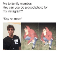 "so accurate 😂: Me to family member:  Hey can you do a good photo for  my instagram?  ""Say no more"" so accurate 😂"