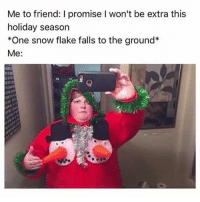 Memes, Snow, and 🤖: Me to friend: I promise I won't be extra this  holiday season  *One snow flake falls to the ground*  Me: this is my new favourite thing