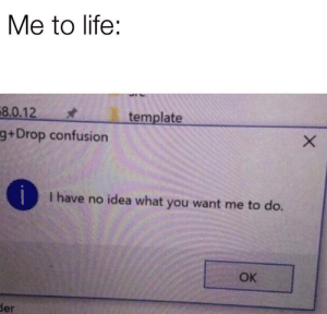 Life, MeIRL, and Idea: Me to life:  8.0.12  template  g+Drop confusion  I have no idea what you want me to do.  OK  der Meirl