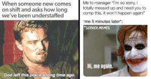 """God, Memes, and Sorry: Me to manager """"I'm so sorry,  totally messed up and need you to  comp this, it won't happen again!""""  When someone new comes  on shift and asks how long  we've been understaffed  me 5 minutes later*  T""""SERVER.MEMES  Hi, me again  God left this place a long time ago. 34 Memes That Embody The Trials  Tribulations Of Restaurant Work"""