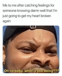 Catching Feelings: Me to me after catching feelings for  someone knowing damn well that I'm  just going to get my heart broken  again  Oh no baby, what is you doing???
