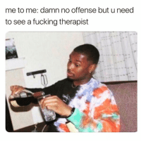 Fucking, Funny, and Fave: me to me: damn no offense but u need  to see a fucking therapist But fr tho😅😅 rp my fave @thesassbible @thesassbible @thesassbible