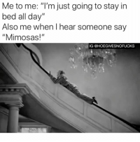 """Sunday Funday, Sunday, and Girl Memes: Me to me: """"I'm just going to stay in  bed all day""""  Also me when I hear someone say  """"Mimosas!""""  IG @HOEGIVESNOFUCKS SUNDAY FUNDAY ANYONE?!"""