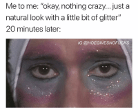 "Crazy, Okay, and Girl Memes: Me to me: ""okay, nothing crazy... just a  natural look with a little bit of glitter""  20 minutes later:  IG @HOEGIVESNOFUCKS Typical night out"