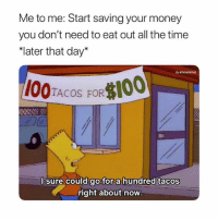 """Af, Memes, and Money: Me to me: Start saving your money  you don't need to eat out all the time  ater that day""""  0:GTAYVONTAE  TACOS FOR  6  I sure Could go for a hundred tacos  right about now Me af"""