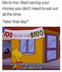 """Anaconda, Memes, and Money: Me to me: Start saving your  money you don't need to eat out  all the time  *later that day*  100TACOS FOR$100  l sure could go for  a hundred tacos  right about now <p>Saving money via /r/memes <a href=""""http://ift.tt/2ExGcN9"""">http://ift.tt/2ExGcN9</a></p>"""