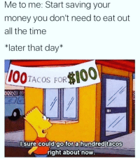 """Funny, Money, and Time: Me to me: Start saving your  money you don't need to eat out  all the time  """"later that day*  TACOS FOR  I00  lsure could go for a hundred tacos  right about now 😩😩😩😩"""