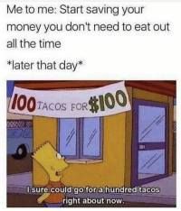 "Money, Time, and All The: Me to me: Start saving your  money you don't need to eat out  all the time  *later that day""  0  TACOS FOR  I sure could gofor a hundred tacos  right about now Sounds about right 😂😖 https://t.co/Jgk6bFuH5r"