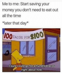 Funny, Money, and Time: Me to me: Start saving your  money you don't need to eat out  all the time  *later that day*  I00TACOS FO00  I sure could go for a hundred tacos  right about now 😏