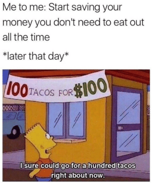 Money, Time, and All The: Me to me: Start saving your  money you don't need to eat out  all the time  *later that day*  I00TACOS FOROO,  I sure could go for a hundred tacos  right about now.