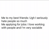 Friends, Love, and Best: Me to my best friends: Ugh I seriously  hate people so much  Me applying for jobs: I love working  with people and I'm very sociable I'm the realest