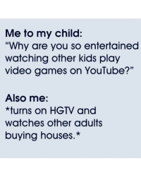 "And today I finally understood the hype behind streaming!: Me to my child:  ""Why are you so entertained  watching other kids play  video games on YouTube?'""  Also me:  *turns on HGTV and  watches other adults  buying houses.* And today I finally understood the hype behind streaming!"