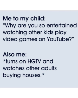 "Entertained: Me to my child:  ""Why are you so entertained  watching other kids play  video games on YouTube?""  Also me:  *turns on HGTV and  watches other adults  buying houses.*"