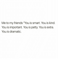"""Me to my friends """"You is smart. You is kind.  You is important. You is petty. You is extra  You is dramatic. Me to @drinksforgayz 😁"""
