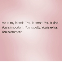 "lmao 😂😂😂😂😂: Me to my friends ""You is smart. You is kind  You is important. You is petty. You is extra  You is dramatic lmao 😂😂😂😂😂"