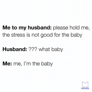 Hold me: Me to my husband: please hold me  the stress is not good for the baby  Husband: ??? what baby  Me: me, l'm the baby  MEMES Hold me