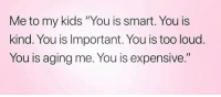 "You Is Kind You Is Smart You Is Important: Me to my kids ""You is smart. You is  kind. You is Important. You is too loud.  You is aging me. You is expensive."""